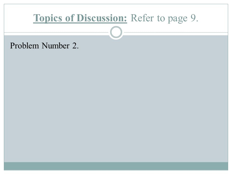 Topics of Discussion: Refer to page 9. Problem Number 2.