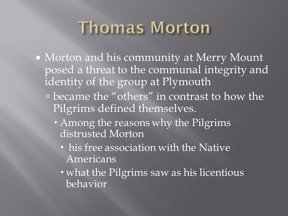 " Morton and his community at Merry Mount posed a threat to the communal integrity and identity of the group at Plymouth  became the ""others"" in cont"