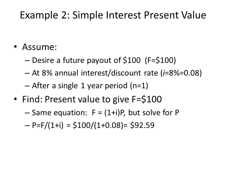 Example 3: Compound Interest Future Value Assume: – Invest $100 now (P=$100) – At 8% annual interest rate (i=8%=0.08) – For a 3 year period (n=3) Find: Future Value (F) – F after 1 year = (1+i)P = (1+0.08)100= $108 – F after 2 years = (1+i)(1+i)P = (1+0.08)(1+0.08)100= $116.64 – F after 3 years = (1+i)(1+i)(1+i)P = $125.97