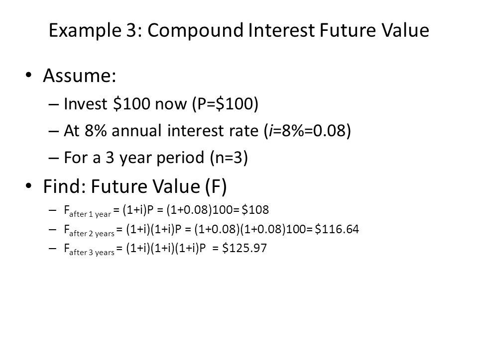 Example 4: Compound Interest Present Value Assume: – Desire a future payout of $100 (F=$100) – At 8% annual interest rate (i=8%=0.08) – After a 3 year period (n=3) Find: Present value to give F=$100 – Same equation: F = (1+i)(1+i)(1+i)P, but solve for P – P=$100/[(1+0.08)(1+0.08)(1+0.08)]= $79.38