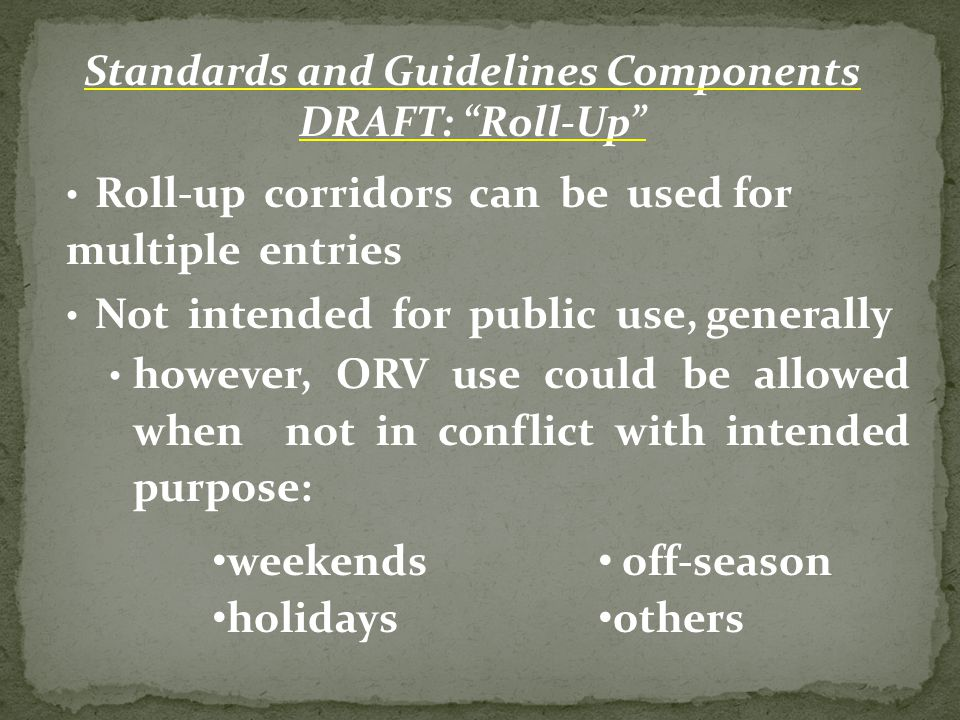 Roll-up corridors can be used for multiple entries Not intended for public use, generally however, ORV use could be allowed when not in conflict with intended purpose: Standards and Guidelines Components DRAFT: Roll-Up weekends holidays off-season others