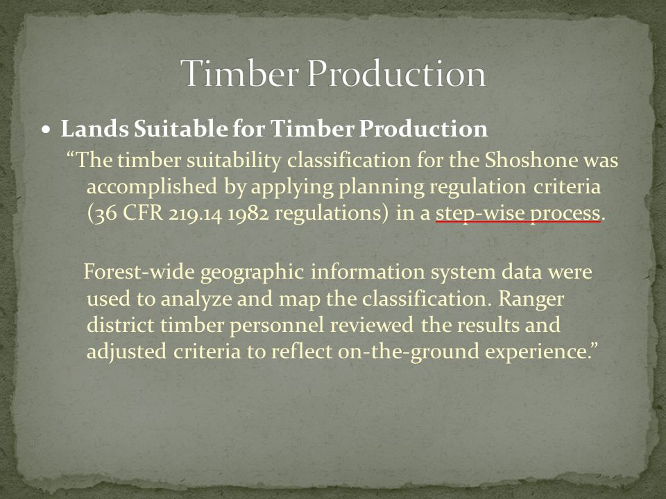 Lands Suitable for Timber Production The timber suitability classification for the Shoshone was accomplished by applying planning regulation criteria (36 CFR 219.14 1982 regulations) in a step-wise process.