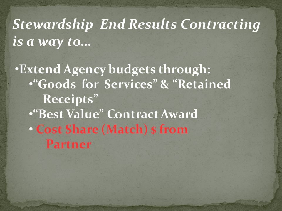 Extend Agency budgets through: Goods for Services & Retained Receipts Best Value Contract Award Cost Share (Match) $ from Partner Stewardship End Results Contracting is a way to…