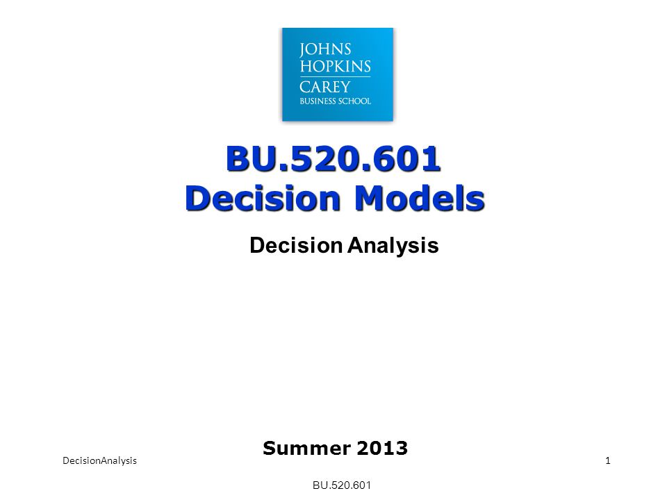 BU.520.601 BU.520.601 Decision Models DecisionAnalysis1 Summer 2013
