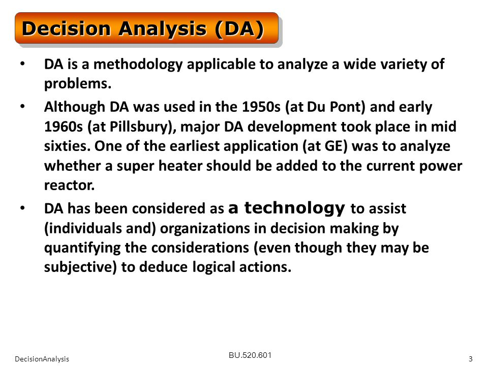 BU.520.601 DecisionAnalysis4 Decision Analysis (DA) One can discuss many topics listed below; we will look at a few.