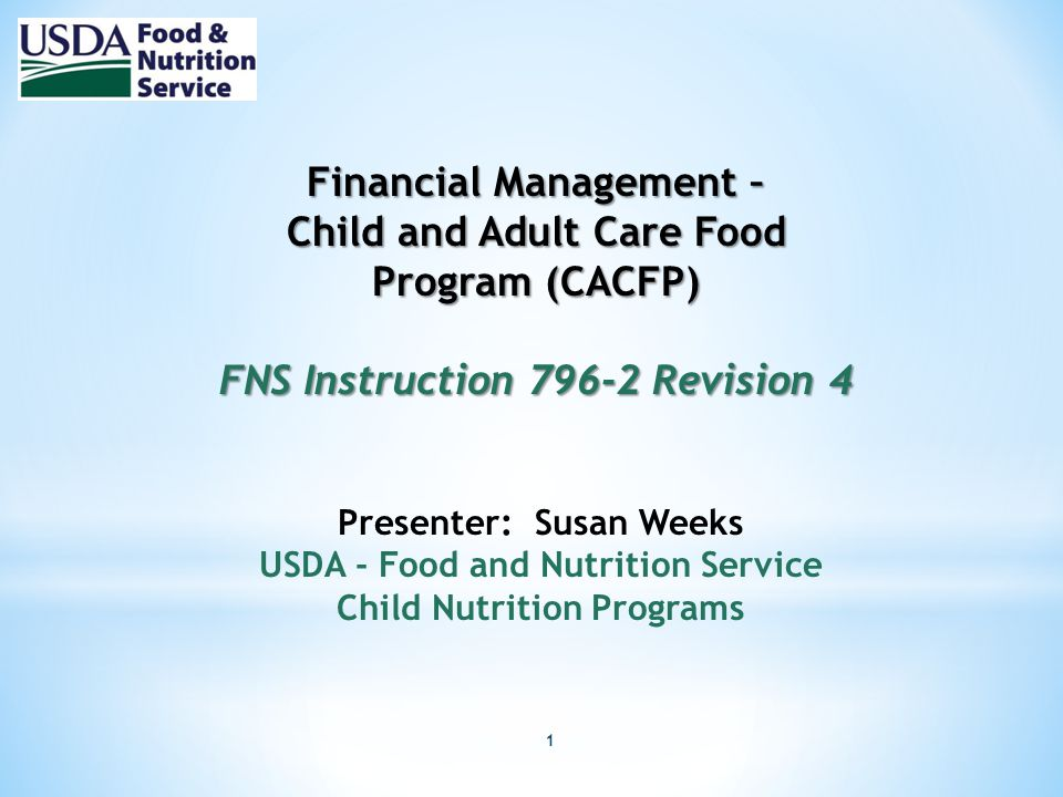 1 Financial Management – Child and Adult Care Food Program (CACFP) FNS Instruction 796-2 Revision 4 Presenter: Susan Weeks USDA - Food and Nutrition Service Child Nutrition Programs