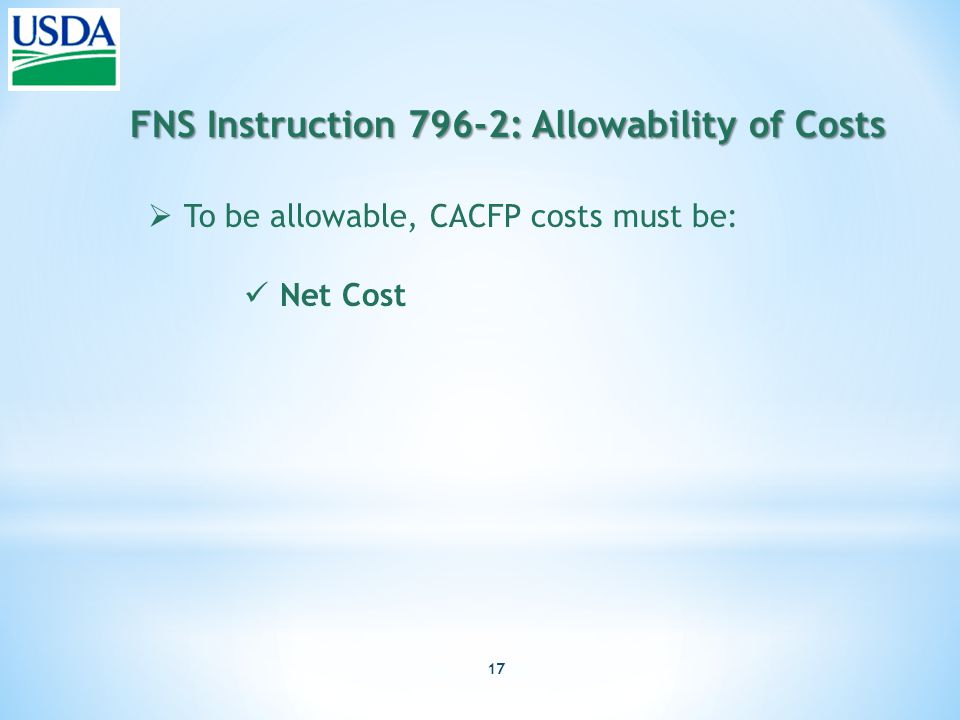 17 FNS Instruction 796-2: Allowability of Costs  To be allowable, CACFP costs must be: Net Cost