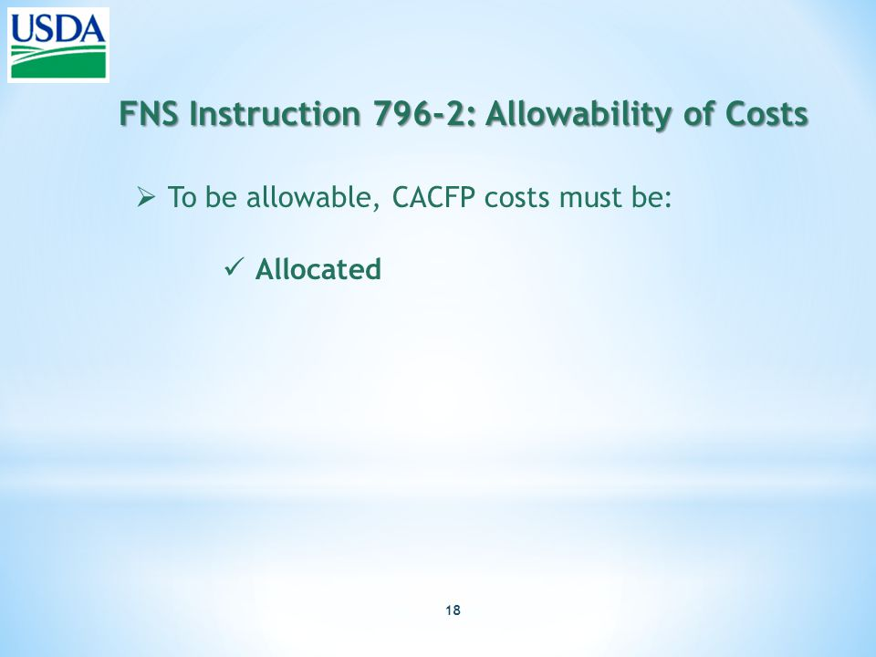 18 FNS Instruction 796-2: Allowability of Costs  To be allowable, CACFP costs must be: Allocated