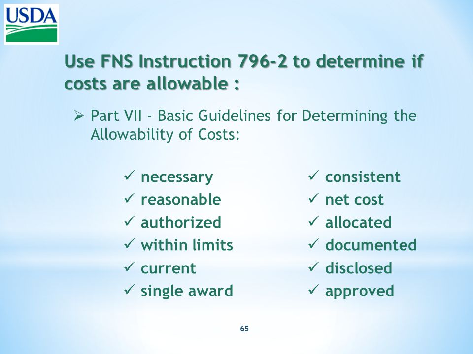 65 Use FNS Instruction 796-2 to determine if costs are allowable :  Part VII - Basic Guidelines for Determining the Allowability of Costs: necessary reasonable authorized within limits current single award consistent net cost allocated documented disclosed approved