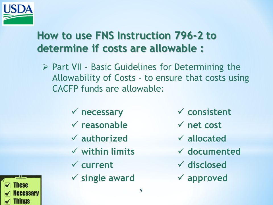 9 How to use FNS Instruction 796-2 to determine if costs are allowable :  Part VII - Basic Guidelines for Determining the Allowability of Costs - to ensure that costs using CACFP funds are allowable: necessary reasonable authorized within limits current single award consistent net cost allocated documented disclosed approved