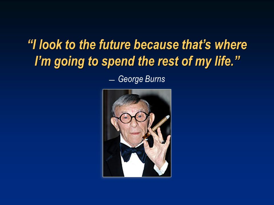 — George Burns I look to the future because that's where I'm going to spend the rest of my life.