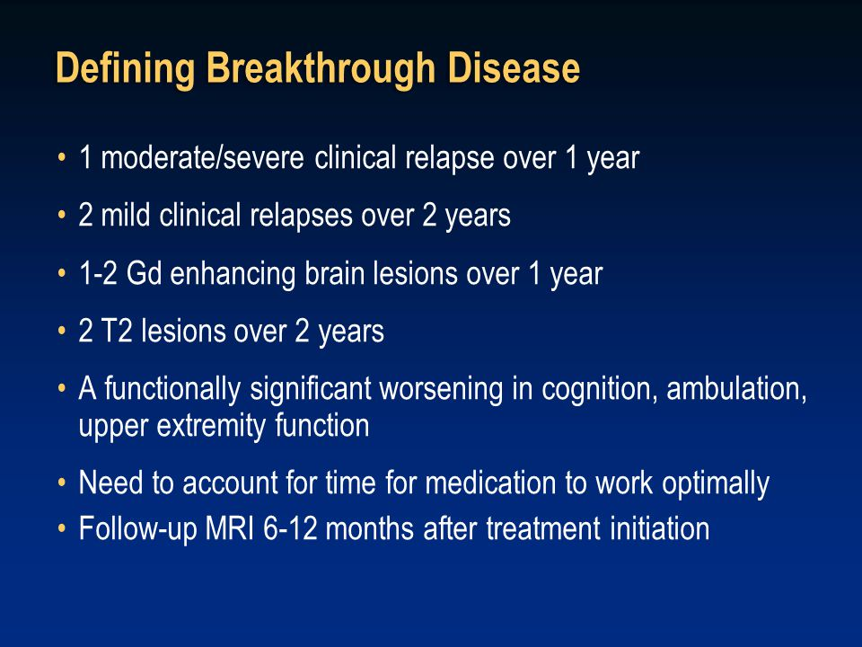1 moderate/severe clinical relapse over 1 year 2 mild clinical relapses over 2 years 1-2 Gd enhancing brain lesions over 1 year 2 T2 lesions over 2 years A functionally significant worsening in cognition, ambulation, upper extremity function Need to account for time for medication to work optimally Follow-up MRI 6-12 months after treatment initiation Defining Breakthrough Disease