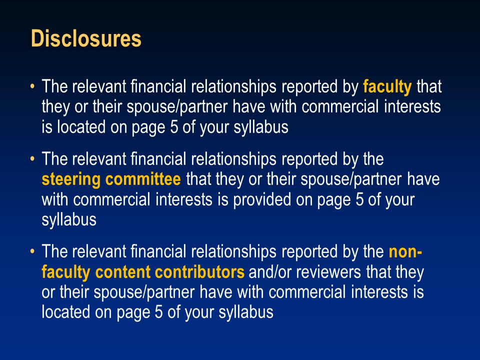 Disclosures The relevant financial relationships reported by faculty that they or their spouse/partner have with commercial interests is located on page 5 of your syllabus The relevant financial relationships reported by the steering committee that they or their spouse/partner have with commercial interests is provided on page 5 of your syllabus The relevant financial relationships reported by the non- faculty content contributors and/or reviewers that they or their spouse/partner have with commercial interests is located on page 5 of your syllabus