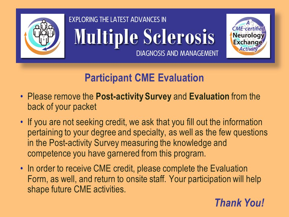 Participant CME Evaluation Please remove the Post-activity Survey and Evaluation from the back of your packet If you are not seeking credit, we ask that you fill out the information pertaining to your degree and specialty, as well as the few questions in the Post-activity Survey measuring the knowledge and competence you have garnered from this program.