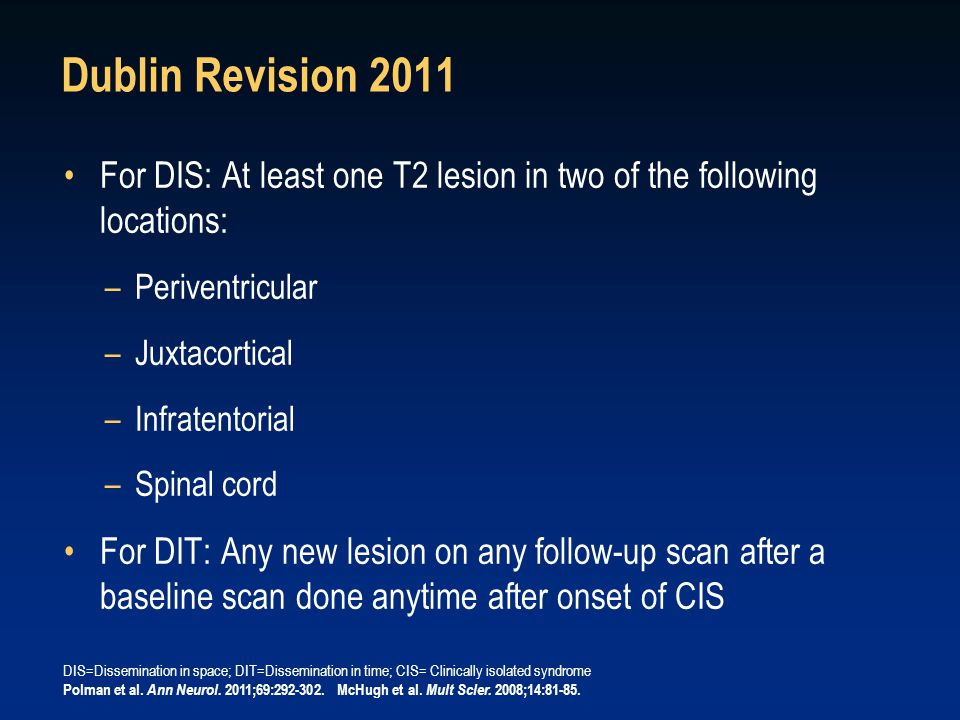 Dublin Revision 2011 For DIS: At least one T2 lesion in two of the following locations: –Periventricular –Juxtacortical –Infratentorial –Spinal cord For DIT: Any new lesion on any follow-up scan after a baseline scan done anytime after onset of CIS DIS=Dissemination in space; DIT=Dissemination in time; CIS= Clinically isolated syndrome Polman et al.
