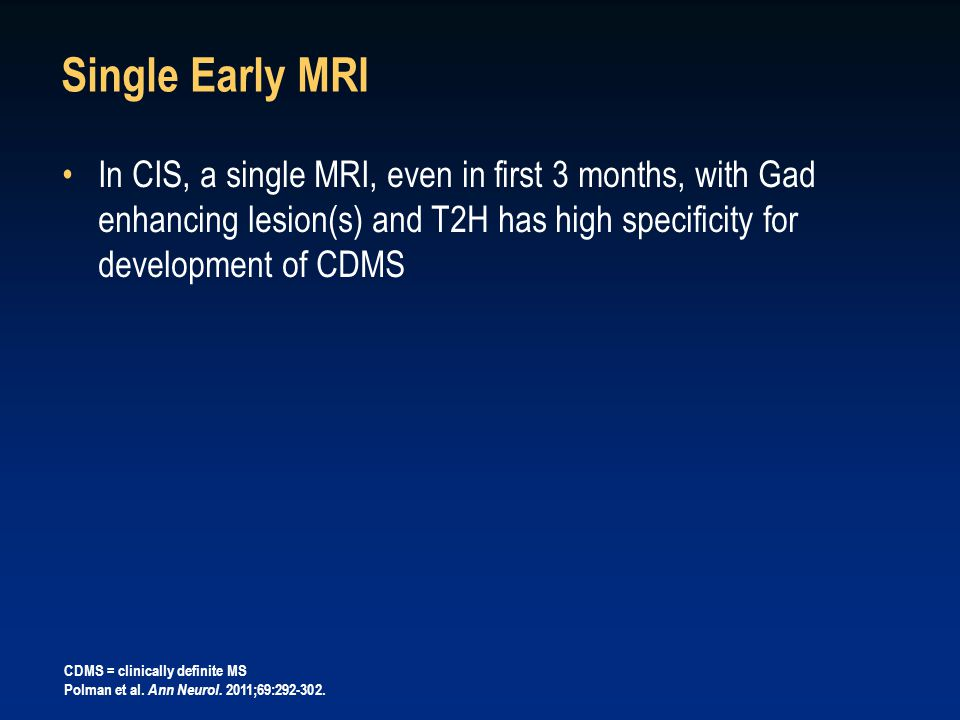 Single Early MRI In CIS, a single MRI, even in first 3 months, with Gad enhancing lesion(s) and T2H has high specificity for development of CDMS CDMS = clinically definite MS Polman et al.