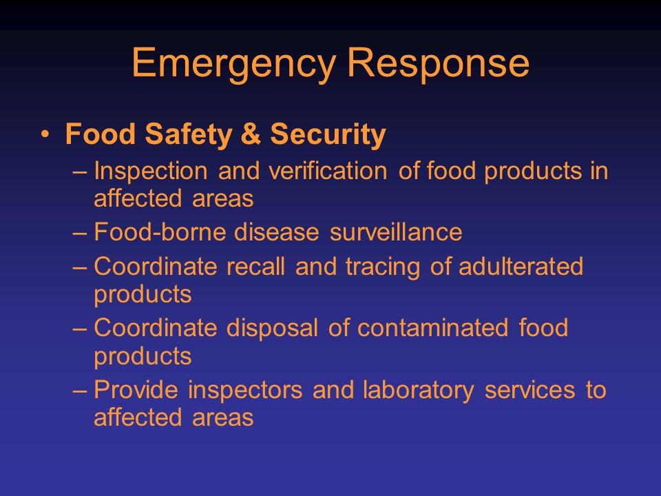 Emergency Response Food Safety & Security –Inspection and verification of food products in affected areas –Food-borne disease surveillance –Coordinate recall and tracing of adulterated products –Coordinate disposal of contaminated food products –Provide inspectors and laboratory services to affected areas