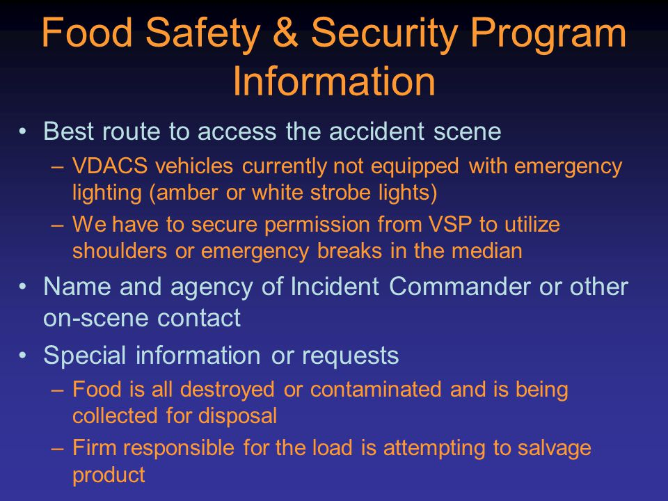 Food Safety & Security Program Information Best route to access the accident scene –VDACS vehicles currently not equipped with emergency lighting (amber or white strobe lights) –We have to secure permission from VSP to utilize shoulders or emergency breaks in the median Name and agency of Incident Commander or other on-scene contact Special information or requests –Food is all destroyed or contaminated and is being collected for disposal –Firm responsible for the load is attempting to salvage product