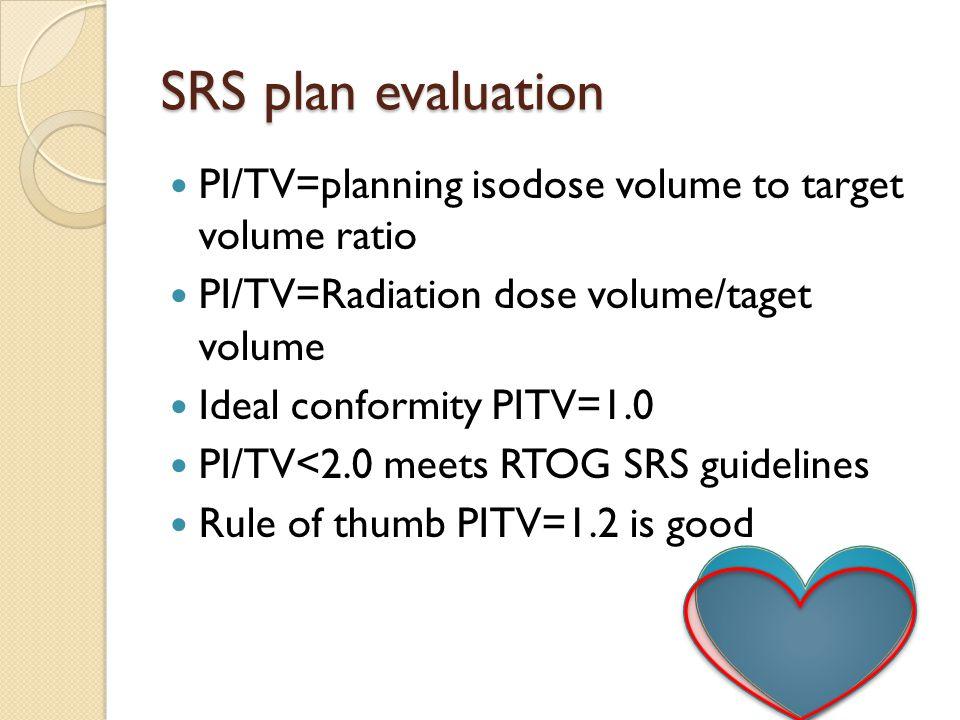 SRS plan evaluation PI/TV=planning isodose volume to target volume ratio PI/TV=Radiation dose volume/taget volume Ideal conformity PITV=1.0 PI/TV<2.0 meets RTOG SRS guidelines Rule of thumb PITV=1.2 is good