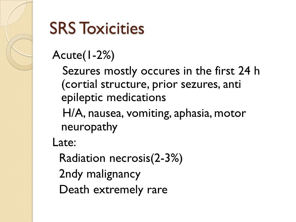 SRS Toxicities Acute(1-2%) Sezures mostly occures in the first 24 h (cortial structure, prior sezures, anti epileptic medications H/A, nausea, vomiting, aphasia, motor neuropathy Late: Radiation necrosis(2-3%) 2ndy malignancy Death extremely rare
