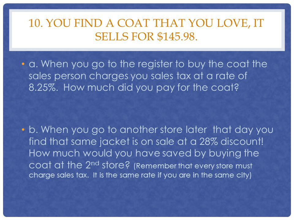 10. YOU FIND A COAT THAT YOU LOVE, IT SELLS FOR $145.98. a. When you go to the register to buy the coat the sales person charges you sales tax at a ra