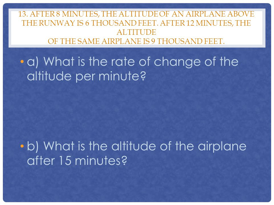 13. AFTER 8 MINUTES, THE ALTITUDE OF AN AIRPLANE ABOVE THE RUNWAY IS 6 THOUSAND FEET. AFTER 12 MINUTES, THE ALTITUDE OF THE SAME AIRPLANE IS 9 THOUSAN