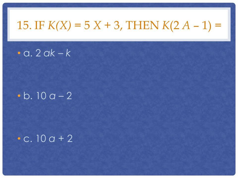 15. IF K(X) = 5 X + 3, THEN K (2 A – 1) = a. 2 ak – k b. 10 a – 2 c. 10 a + 2