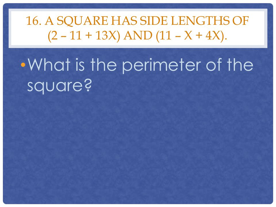 16. A SQUARE HAS SIDE LENGTHS OF (2 – 11 + 13X) AND (11 – X + 4X). What is the perimeter of the square?