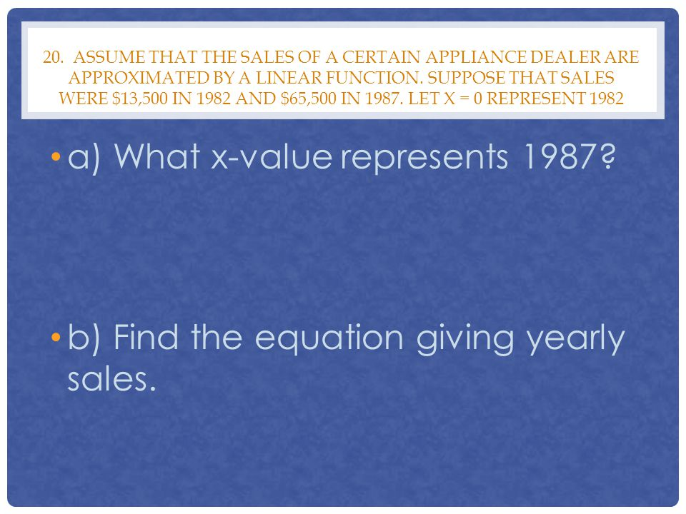 20. ASSUME THAT THE SALES OF A CERTAIN APPLIANCE DEALER ARE APPROXIMATED BY A LINEAR FUNCTION. SUPPOSE THAT SALES WERE $13,500 IN 1982 AND $65,500 IN