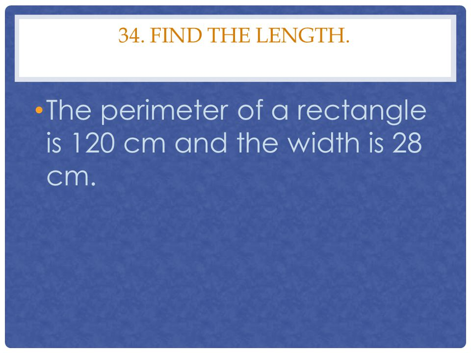 34. FIND THE LENGTH. The perimeter of a rectangle is 120 cm and the width is 28 cm.
