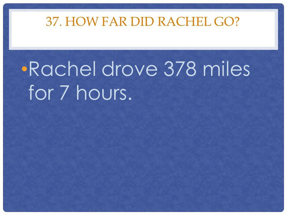 37. HOW FAR DID RACHEL GO? Rachel drove 378 miles for 7 hours.