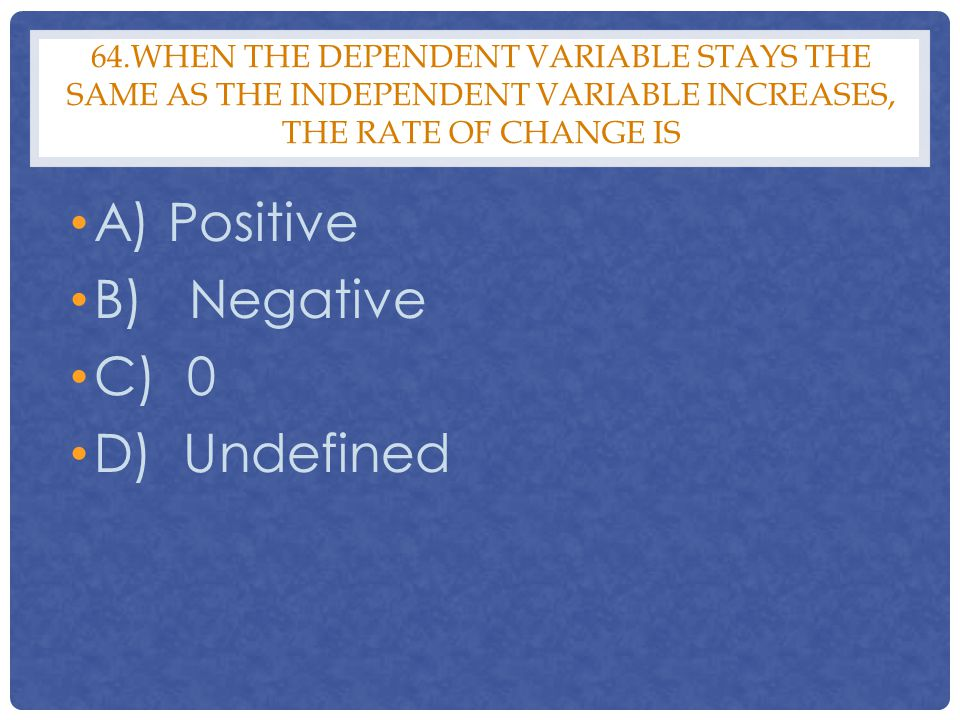 64.WHEN THE DEPENDENT VARIABLE STAYS THE SAME AS THE INDEPENDENT VARIABLE INCREASES, THE RATE OF CHANGE IS A) Positive B) Negative C) 0 D) Undefined