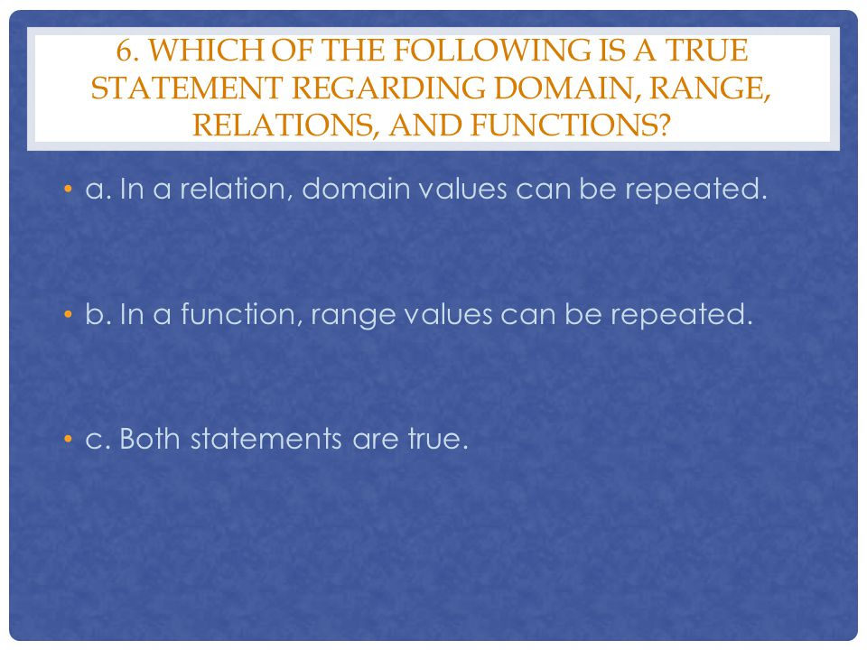 6. WHICH OF THE FOLLOWING IS A TRUE STATEMENT REGARDING DOMAIN, RANGE, RELATIONS, AND FUNCTIONS? a. In a relation, domain values can be repeated. b. I