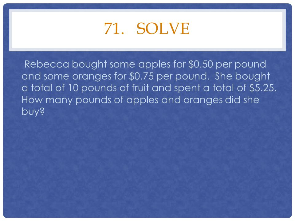 71. SOLVE Rebecca bought some apples for $0.50 per pound and some oranges for $0.75 per pound. She bought a total of 10 pounds of fruit and spent a to