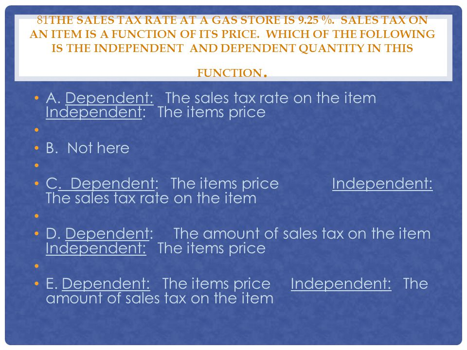 81 THE SALES TAX RATE AT A GAS STORE IS 9.25 %. SALES TAX ON AN ITEM IS A FUNCTION OF ITS PRICE. WHICH OF THE FOLLOWING IS THE INDEPENDENT AND DEPENDE