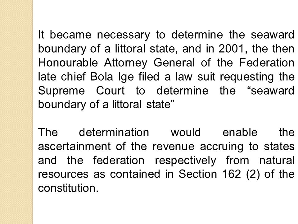 It became necessary to determine the seaward boundary of a littoral state, and in 2001, the then Honourable Attorney General of the Federation late chief Bola Ige filed a law suit requesting the Supreme Court to determine the seaward boundary of a littoral state The determination would enable the ascertainment of the revenue accruing to states and the federation respectively from natural resources as contained in Section 162 (2) of the constitution.