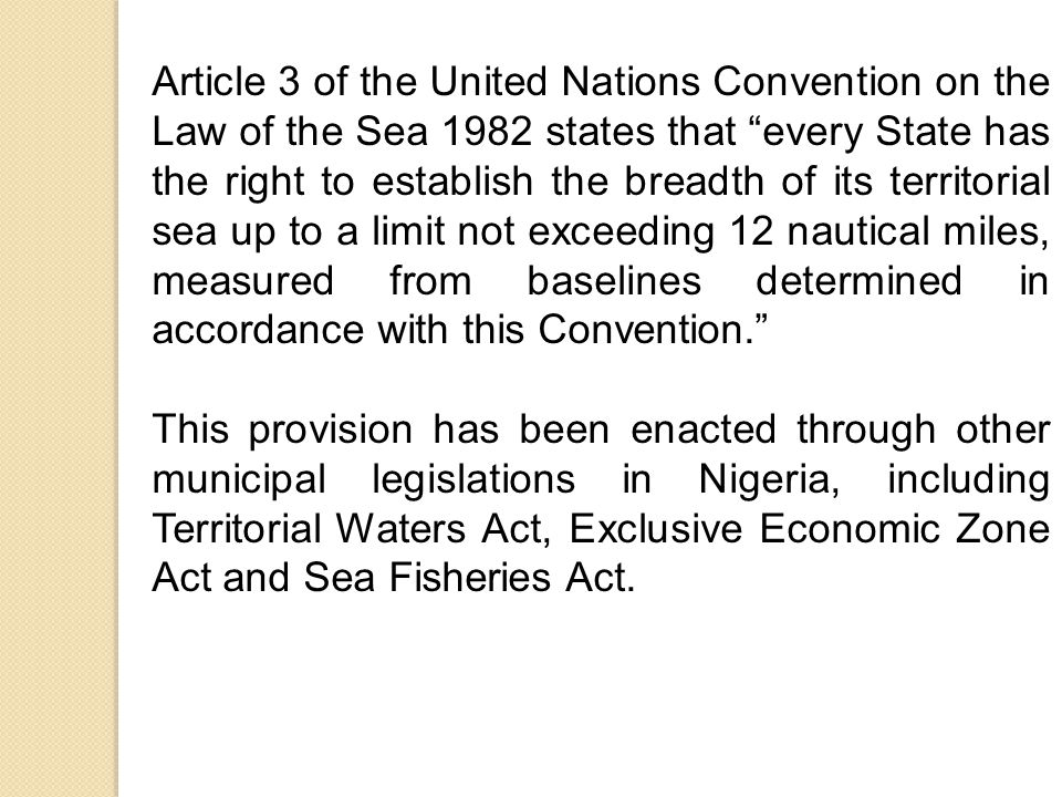 Article 3 of the United Nations Convention on the Law of the Sea 1982 states that every State has the right to establish the breadth of its territorial sea up to a limit not exceeding 12 nautical miles, measured from baselines determined in accordance with this Convention. This provision has been enacted through other municipal legislations in Nigeria, including Territorial Waters Act, Exclusive Economic Zone Act and Sea Fisheries Act.