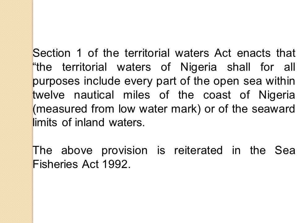 Section 1 of the territorial waters Act enacts that the territorial waters of Nigeria shall for all purposes include every part of the open sea within twelve nautical miles of the coast of Nigeria (measured from low water mark) or of the seaward limits of inland waters.
