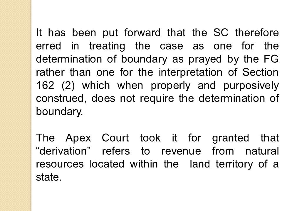 It has been put forward that the SC therefore erred in treating the case as one for the determination of boundary as prayed by the FG rather than one for the interpretation of Section 162 (2) which when properly and purposively construed, does not require the determination of boundary.
