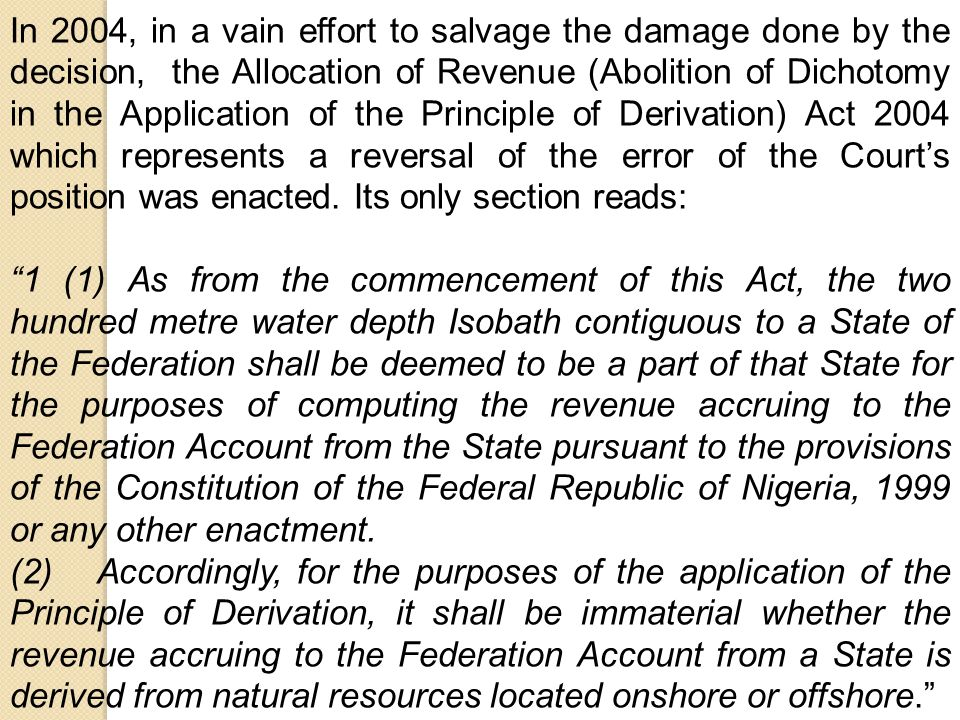 In 2004, in a vain effort to salvage the damage done by the decision, the Allocation of Revenue (Abolition of Dichotomy in the Application of the Principle of Derivation) Act 2004 which represents a reversal of the error of the Court's position was enacted.