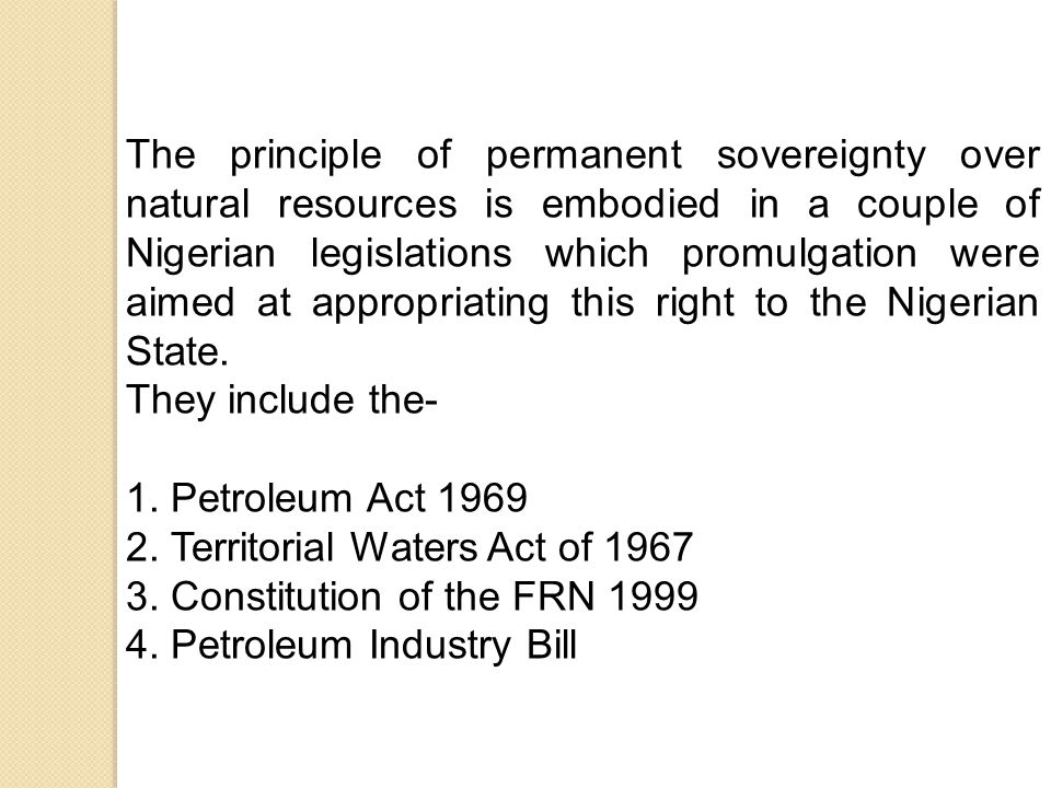 The principle of permanent sovereignty over natural resources is embodied in a couple of Nigerian legislations which promulgation were aimed at appropriating this right to the Nigerian State.