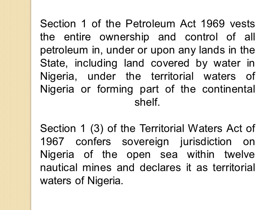 Section 1 of the Petroleum Act 1969 vests the entire ownership and control of all petroleum in, under or upon any lands in the State, including land covered by water in Nigeria, under the territorial waters of Nigeria or forming part of the continental shelf.