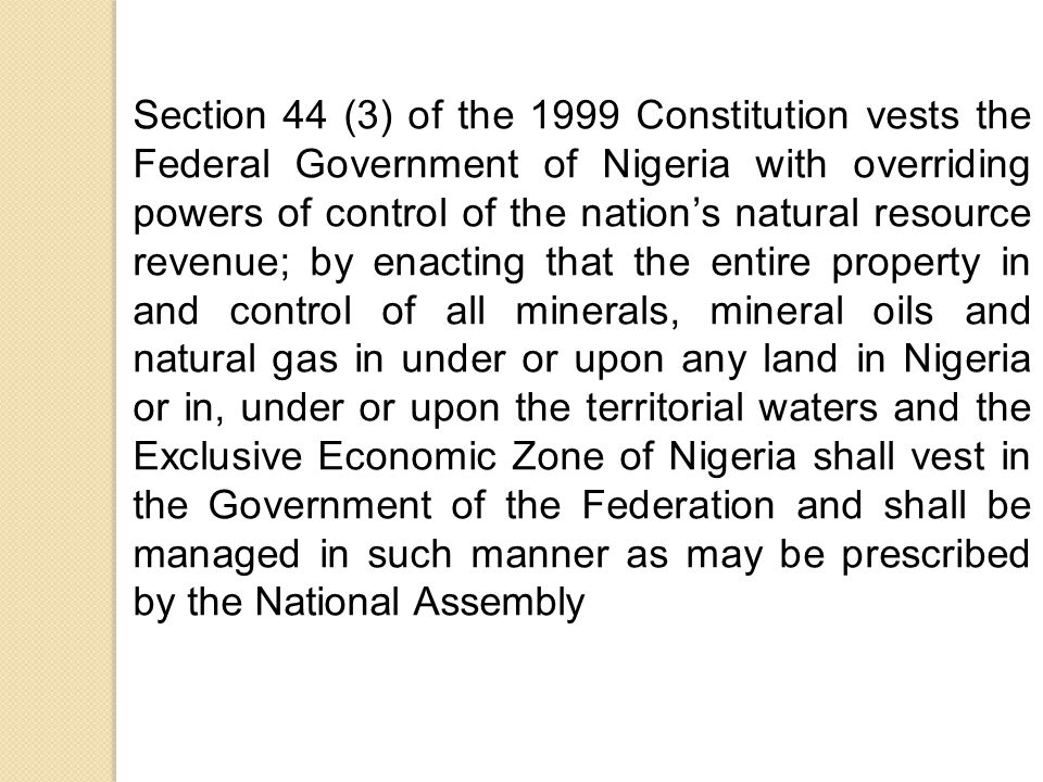 Section 44 (3) of the 1999 Constitution vests the Federal Government of Nigeria with overriding powers of control of the nation's natural resource revenue; by enacting that the entire property in and control of all minerals, mineral oils and natural gas in under or upon any land in Nigeria or in, under or upon the territorial waters and the Exclusive Economic Zone of Nigeria shall vest in the Government of the Federation and shall be managed in such manner as may be prescribed by the National Assembly