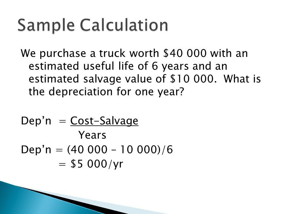 We purchase a truck worth $40 000 with an estimated useful life of 6 years and an estimated salvage value of $10 000.