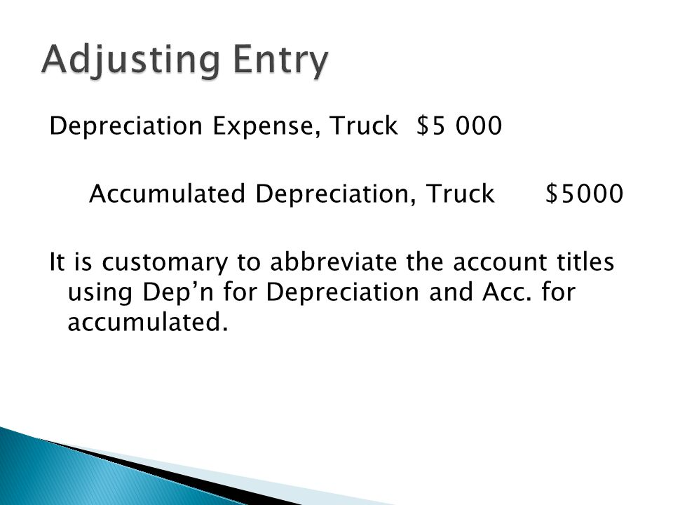 Depreciation Expense, Truck $5 000 Accumulated Depreciation, Truck $5000 It is customary to abbreviate the account titles using Dep'n for Depreciation and Acc.