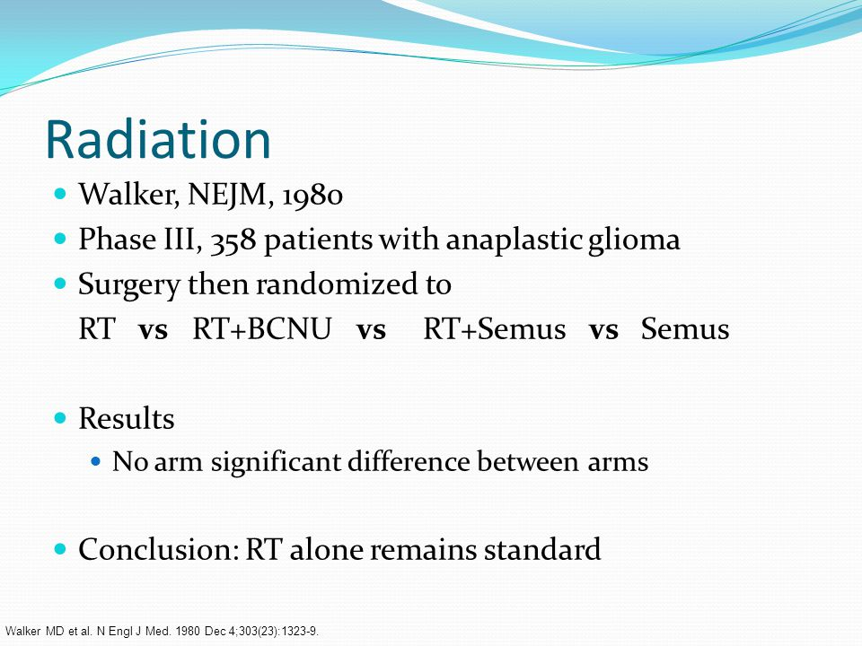 Radiation Walker, NEJM, 1980 Phase III, 358 patients with anaplastic glioma Surgery then randomized to RT vs RT+BCNU vs RT+Semus vs Semus Results No arm significant difference between arms Conclusion: RT alone remains standard Walker MD et al.