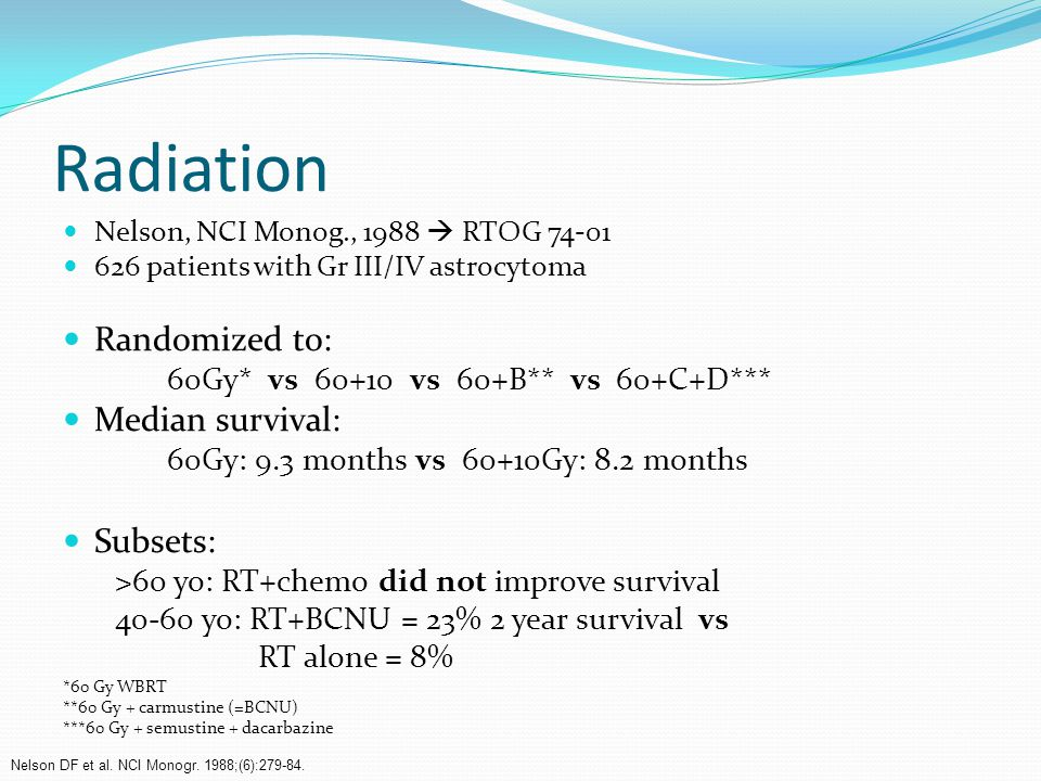 Radiation Nelson, NCI Monog., 1988  RTOG 74-01 626 patients with Gr III/IV astrocytoma Randomized to: 60Gy* vs 60+10 vs 60+B** vs 60+C+D*** Median survival: 60Gy: 9.3 months vs 60+10Gy: 8.2 months Subsets: >60 yo: RT+chemo did not improve survival 40-60 yo: RT+BCNU = 23% 2 year survival vs RT alone = 8% *60 Gy WBRT **60 Gy + carmustine (=BCNU) ***60 Gy + semustine + dacarbazine Nelson DF et al.