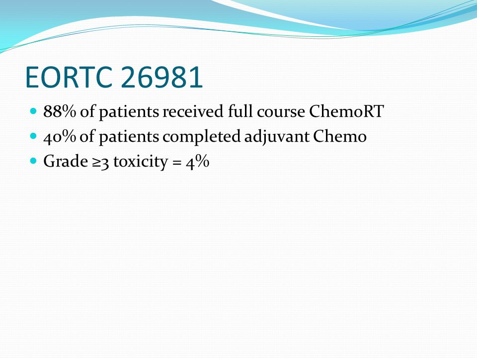 EORTC 26981 88% of patients received full course ChemoRT 40% of patients completed adjuvant Chemo Grade ≥3 toxicity = 4%