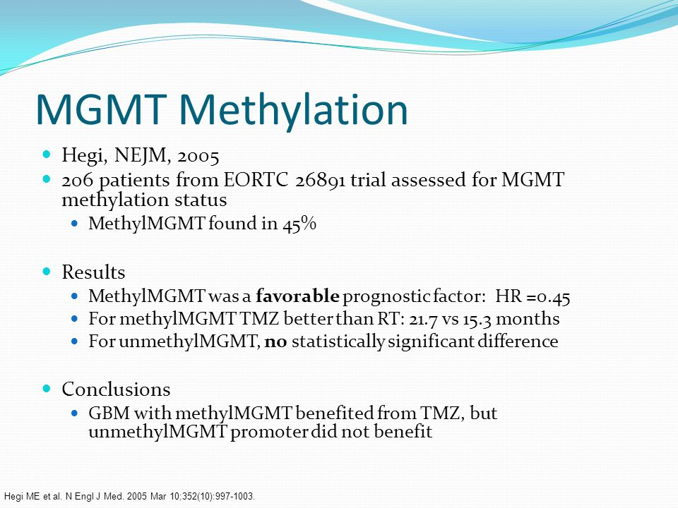 MGMT Methylation Hegi, NEJM, 2005 206 patients from EORTC 26891 trial assessed for MGMT methylation status MethylMGMT found in 45% Results MethylMGMT was a favorable prognostic factor: HR =0.45 For methylMGMT TMZ better than RT: 21.7 vs 15.3 months For unmethylMGMT, no statistically significant difference Conclusions GBM with methylMGMT benefited from TMZ, but unmethylMGMT promoter did not benefit Hegi ME et al.