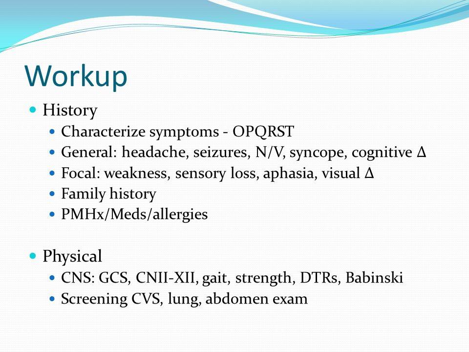 Workup History Characterize symptoms - OPQRST General: headache, seizures, N/V, syncope, cognitive Δ Focal: weakness, sensory loss, aphasia, visual Δ Family history PMHx/Meds/allergies Physical CNS: GCS, CNII-XII, gait, strength, DTRs, Babinski Screening CVS, lung, abdomen exam